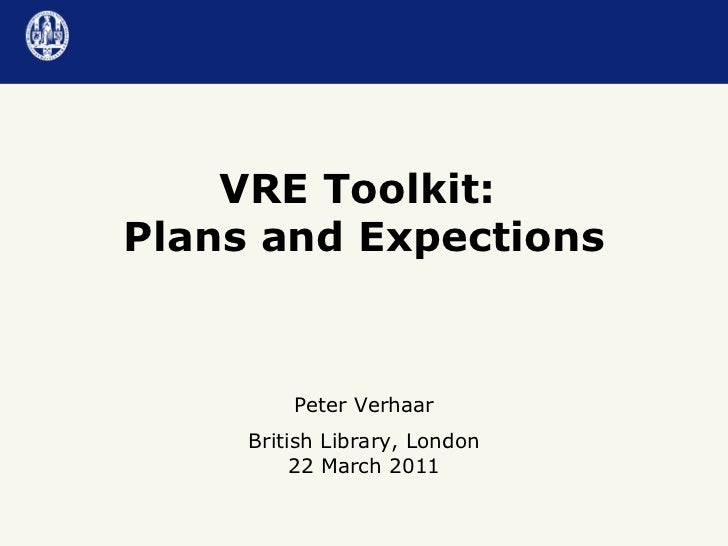 VRE Toolkit:  Plans and Expections Peter Verhaar British Library, London 22 March 2011