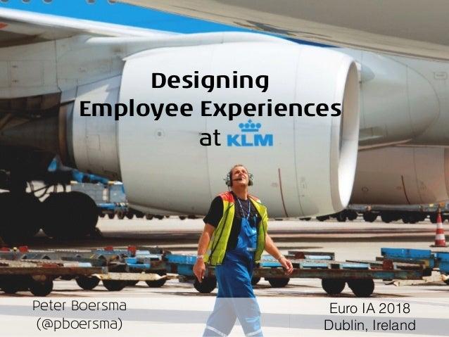 Designing Employee Experiences at Peter Boersma (@pboersma) Euro IA 2018 Dublin, Ireland
