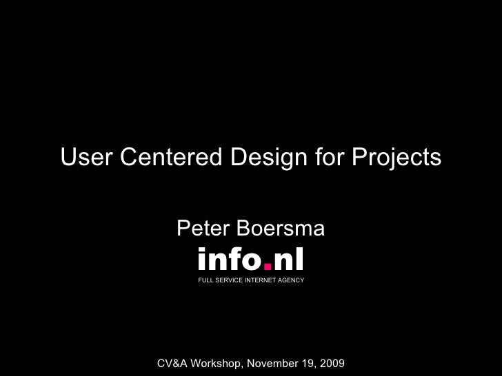 User Centered Design for Projects Peter Boersma info . nl FULL SERVICE INTERNET AGENCY  CV&A Workshop, November 19, 2009