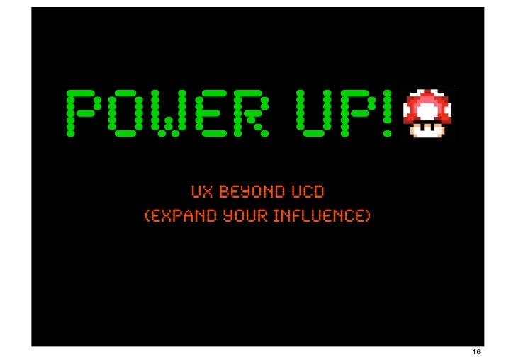 power up!       UX beyond ucD  (expand your influence)                            16