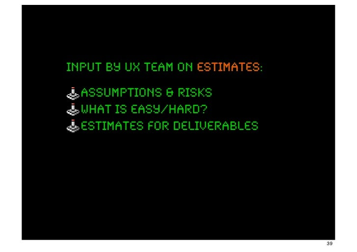 input by ux team on estimates:                    estimates  assumptions & risks  what is easy/hard?  estimates for delive...
