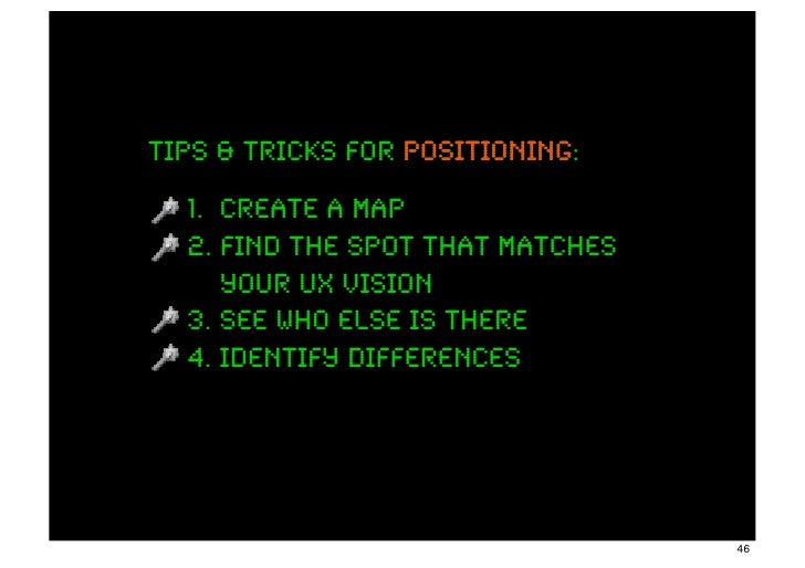 Tips & tricks for positioning                  positioning:  1. create a map  2. find the spot that matches     your ux vi...