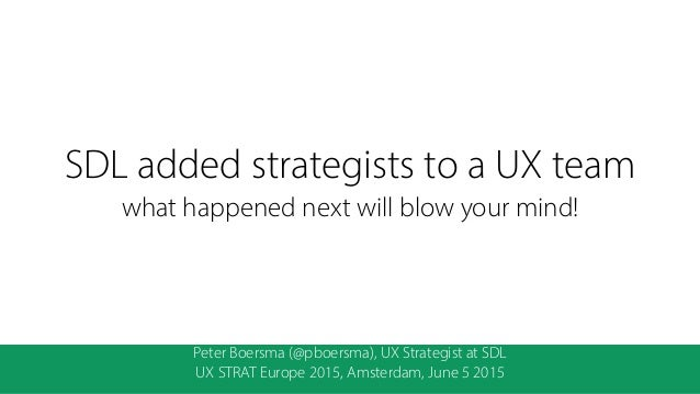SDL added strategists to a UX team what happened next will blow your mind! Peter Boersma (@pboersma), UX Strategist at SD...