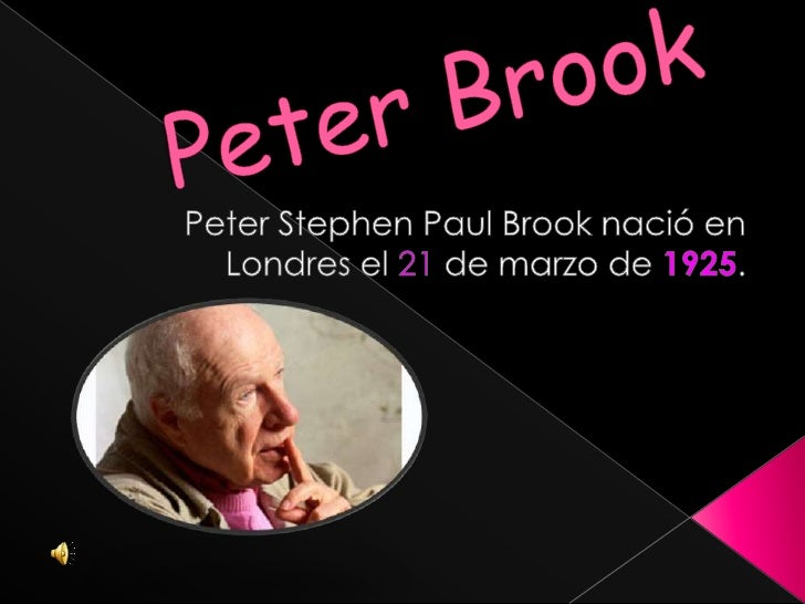 Peter Brook<br />Peter Stephen Paul Brook nació en Londres el 21 de marzo de 1925.<br />