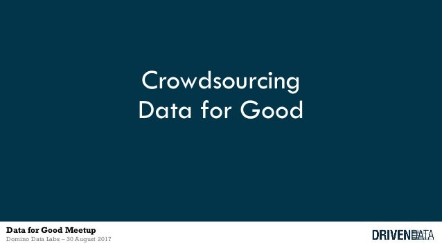 Crowdsourcing Data for Good Data for Good Meetup Domino Data Labs – 30 August 2017