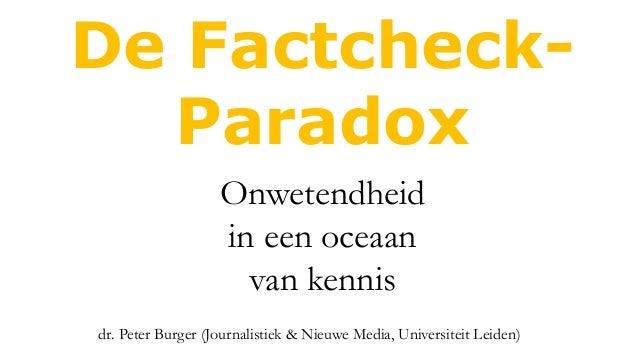 De Factcheck- Paradox dr. Peter Burger (Journalistiek & Nieuwe Media, Universiteit Leiden) Onwetendheid in een oceaan van ...