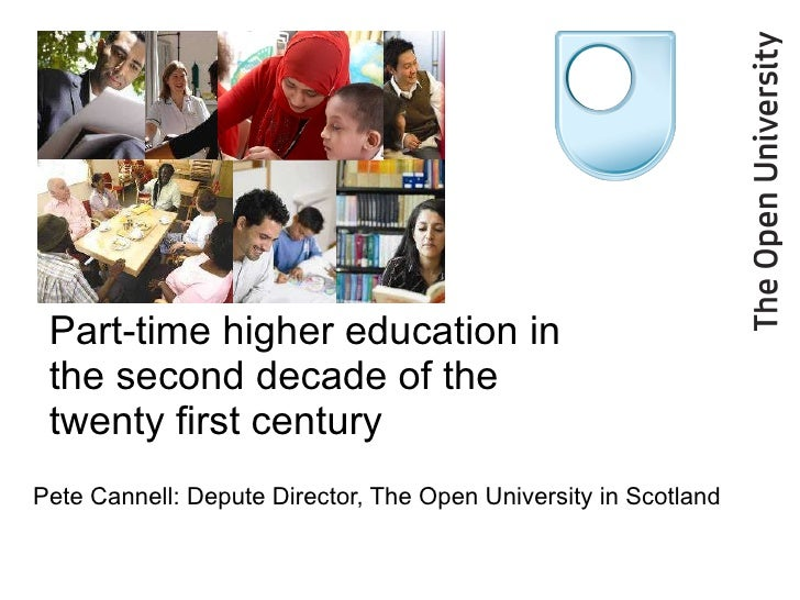 Part-time higher education in the second decade of the twenty first century  Pete Cannell: Depute Director, The Open Unive...