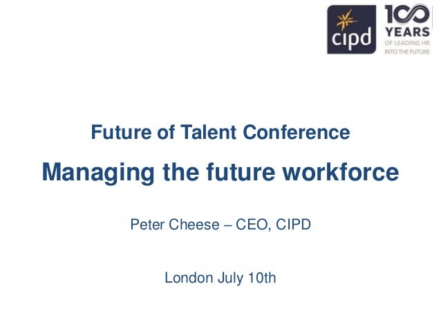 Future of Talent Conference Managing the future workforce Peter Cheese – CEO, CIPD London July 10th