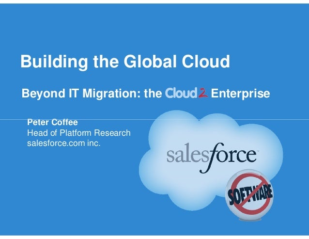 Building the Global Cloud Beyond IT Migration: the Enterprise Peter CoffeePeter Coffee Head of Platform Research salesforc...