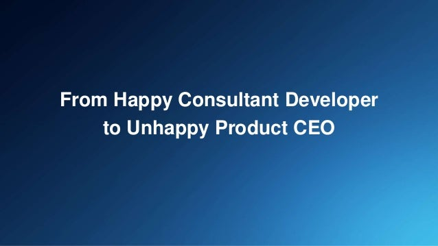 From Happy Consultant Developer to Unhappy Product CEO