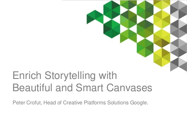 Enrich Storytelling with  Beautiful and Smart Canvases  Peter Crofut, Head of Creative Platforms Solutions Google.