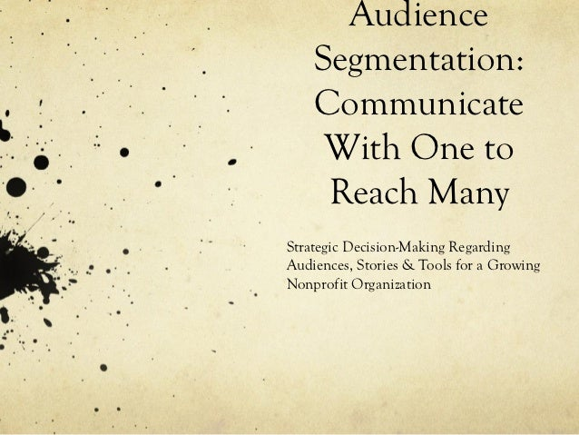 Audience    Segmentation:    Communicate     With One to     Reach ManyStrategic Decision-Making RegardingAudiences, Stori...