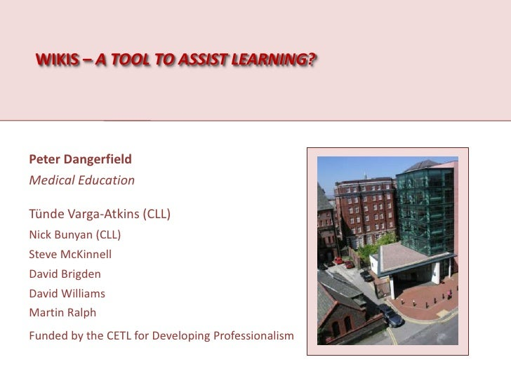 Wikis – a tool to assist learning?<br />Peter Dangerfield<br />Medical Education<br />TündeVarga-Atkins (CLL)<br />Nick Bu...