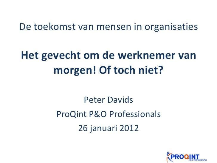 De toekomst van mensen in organisaties Het gevecht om de werknemer van morgen! Of toch niet? Peter Davids ProQint P&O Prof...
