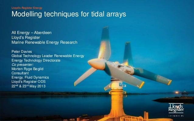 Lloyd's Register EnergyModelling techniques for tidal arraysAll Energy – AberdeenLloyd's RegisterMarine Renewable Energy R...