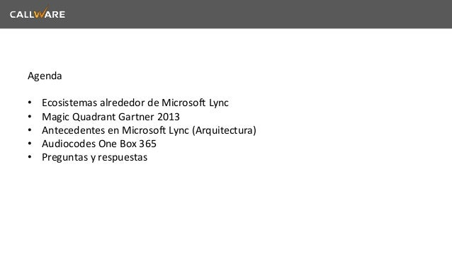 Agenda  • Ecosistemas alrededor de Microsoft Lync  • Magic Quadrant Gartner 2013  • Antecedentes en Microsoft Lync (Arquit...