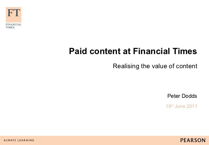 Paid content at Financial Times Realising the value of content Peter Dodds 16 th  June 2011