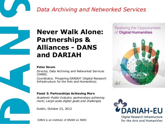 Data Archiving and Networked ServicesNever Walk Alone:Partnerships &Alliances - DANSand DARIAHPeter DoornDirector, Data Ar...