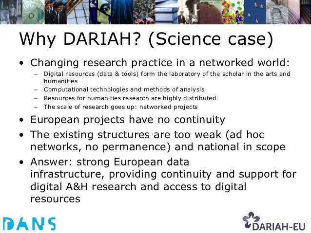 Why DARIAH? (Science case)• Changing research practice in a networked world:   –   Digital resources (data & tools) form t...