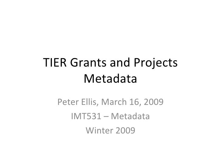 TIER Grants and Projects Metadata Peter Ellis, March 16, 2009 IMT531 – Metadata Winter 2009