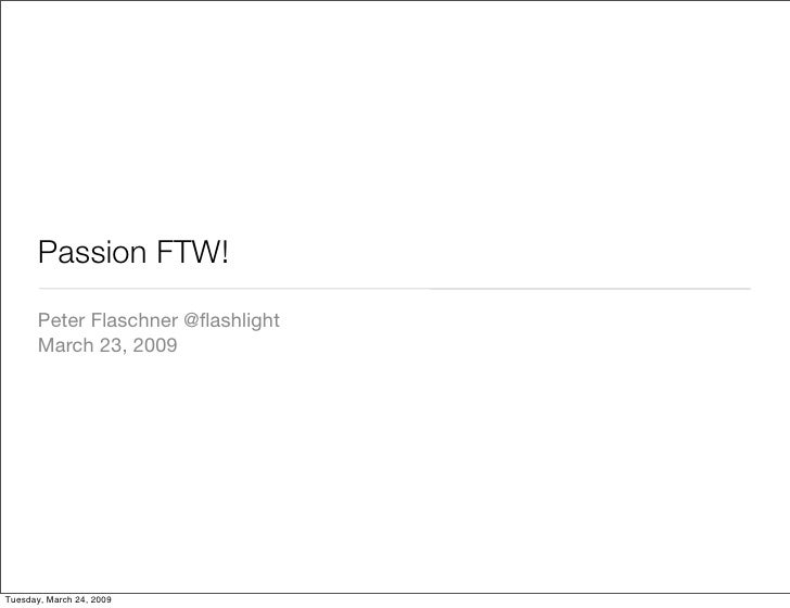 Passion FTW!        Peter Flaschner @flashlight        March 23, 2009     Tuesday, March 24, 2009