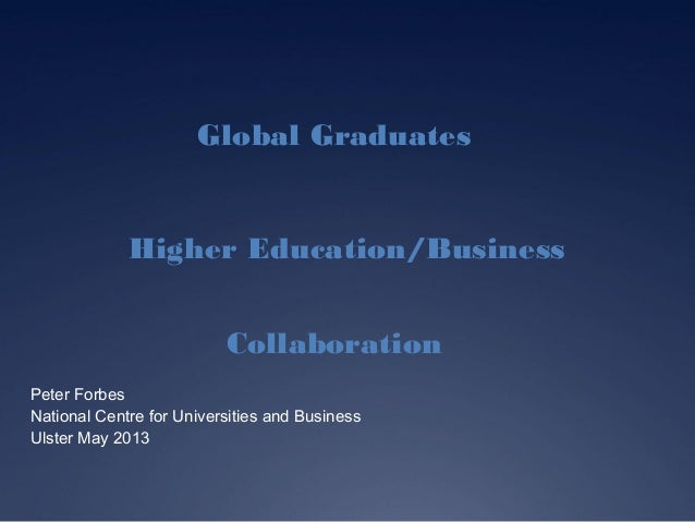 Global GraduatesHigher Education/BusinessCollaborationPeter ForbesNational Centre for Universities and BusinessUlster May ...