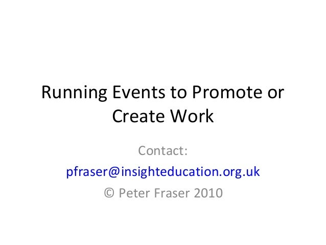 Running Events to Promote or Create Work Contact: pfraser@insighteducation.org.uk © Peter Fraser 2010