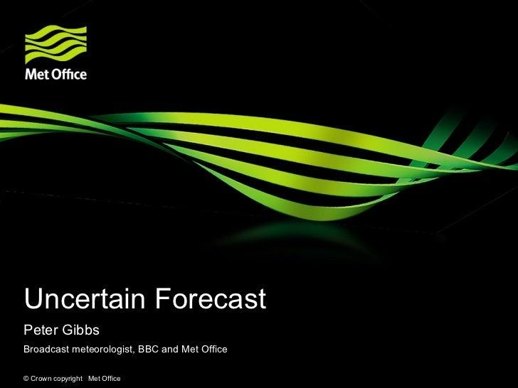 Uncertain ForecastPeter GibbsBroadcast meteorologist, BBC and Met Office© Crown copyright Met Office