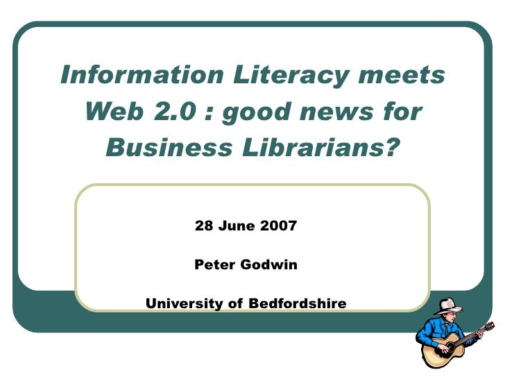 Information Literacy meets   Web 2.0 : good news for    Business Librarians?             28 June 2007             Peter Go...