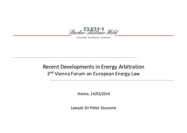 Recent Developments in Energy Arbitration 2nd Vienna Forum on European Energy Law Lawyer Dr Peter Gussone Vienna, 14/03/20...