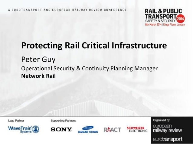 Protecting Rail Critical Infrastructure Peter Guy Operational Security & Continuity Planning Manager Network Rail