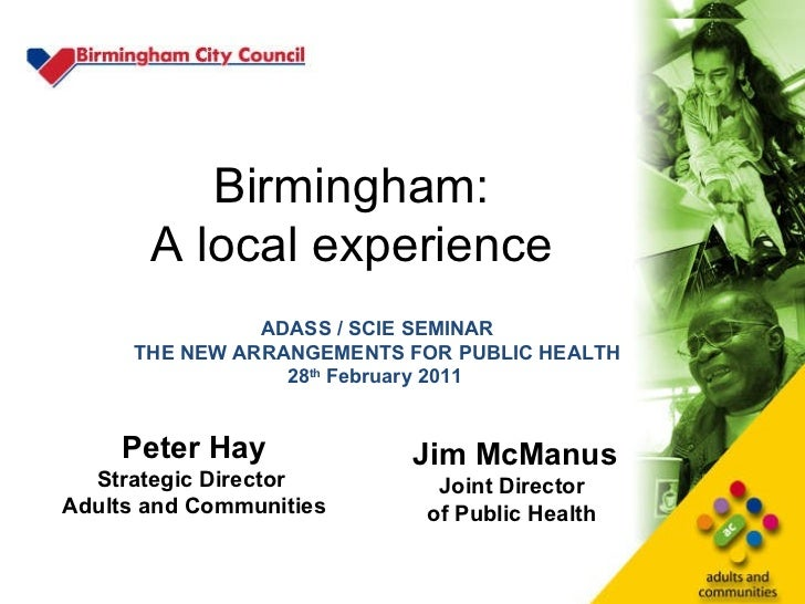 Birmingham: A local experience Peter Hay Strategic Director  Adults and Communities Jim McManus Joint Director  of Public ...