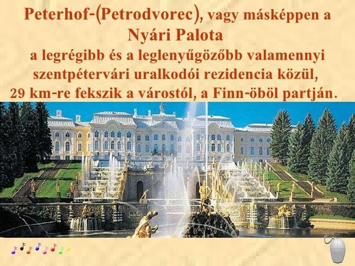 Peterhof-(Petrodvorec),  vagy másképpen a  Nyári Palota   a legrégibb és a leglenyűgözőbb valamennyi szentpétervári uralko...
