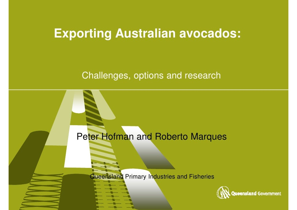 Exporting Australian avocados:       Challenges, options and research        Peter Hofman and Roberto Marques         Quee...