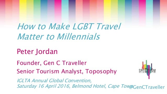 Peter Jordan Founder, Gen C Traveller Senior Tourism Analyst, Toposophy How to Make LGBT Travel Matter to Millennials IGLT...