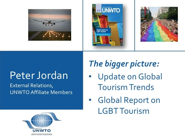 The bigger picture:Peter Jordan              • Update on GlobalExternal Relations,         Tourism TrendsUNWTO Affiliate M...