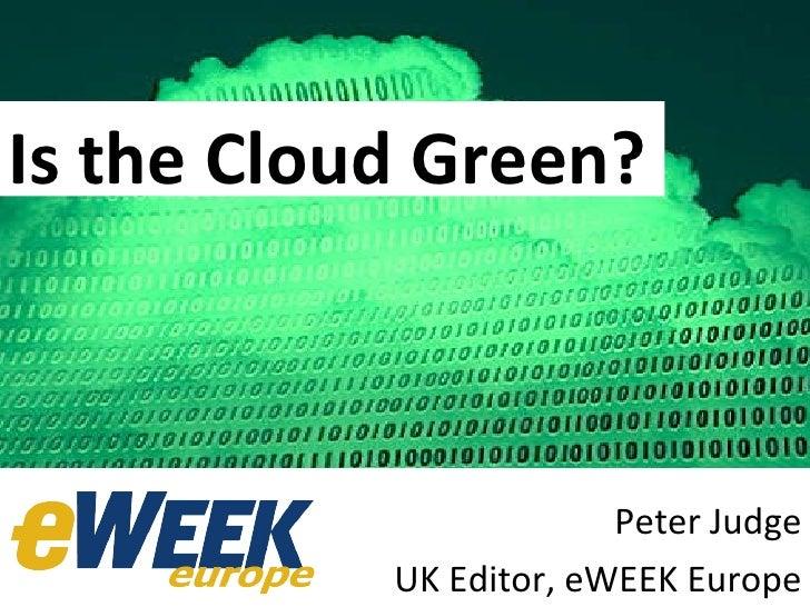 Is the Cloud  Green? Peter Judge UK Editor, eWEEK Europe Is the Cloud Green?