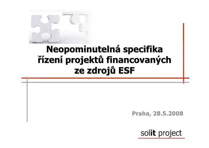 Neopominutelná specifika řízení projektů financovaných          ze zdrojů ESF                        Praha, 28.5.2008