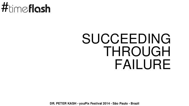 SUCCEEDING THROUGH FAILURE DR. PETER KASH - youPix Festival 2014 - São Paulo - Brazil #