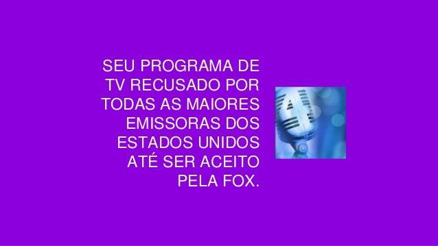 SEU PROGRAMA DE TV RECUSADO POR TODAS AS MAIORES EMISSORAS DOS ESTADOS UNIDOS ATÉ SER ACEITO PELA FOX.