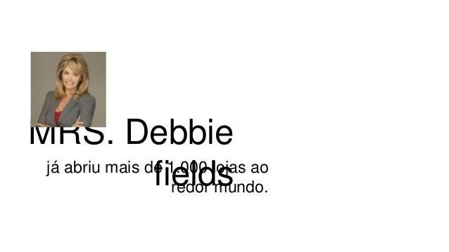 MRS. Debbie fieldsjá abriu mais de 1.000 lojas ao redor mundo.