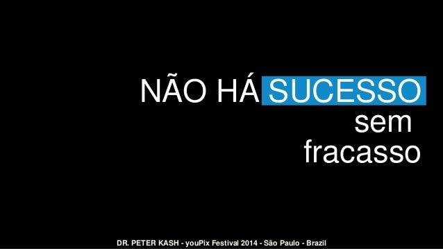 NÃO HÁ SUCESSO sem fracasso DR. PETER KASH - youPix Festival 2014 - São Paulo - Brazil