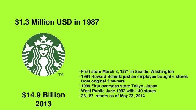 $14.9 Billion 2013 $1.3 Million USD in 1987 •First store March 3, 1971 in Seattle, Washington •1984 Howard Schultz just an...