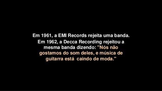 """Em 1961, a EMI Records rejeita uma banda. Em 1962, a Decca Recording rejeitou a mesma banda dizendo: """"Nós não gostamos do ..."""
