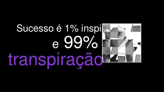 3 Sucesso é 1% inspiração e 99% transpiração