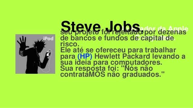 Fundador da Apple Computers. Steve Jobs,seu projeto foi rejeitado por dezenas de bancos e fundos de capital de risco. Ele ...