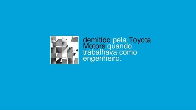 demitido pela Toyota Motors quando trabalhava como engenheiro.