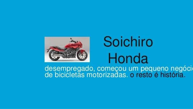 desempregado, começou um pequeno negócio de bicicletas motorizadas. o resto é história. Soichiro Honda