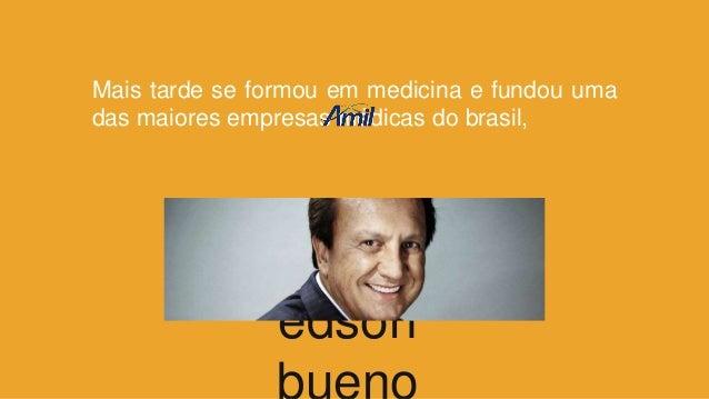 Mais tarde se formou em medicina e fundou uma das maiores empresas médicas do brasil, edson