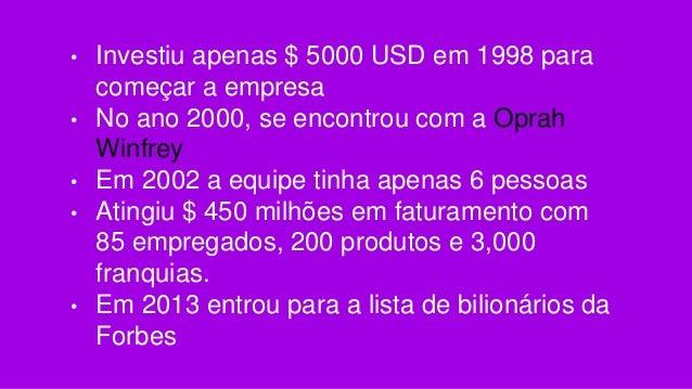 • Investiu apenas $ 5000 USD em 1998 para começar a empresa • No ano 2000, se encontrou com a Oprah Winfrey • Em 2002 a eq...